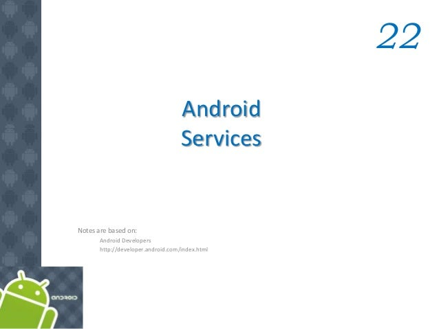 Android Services 22 Notes are based on: Android Developers http://developer.android.com/index.html