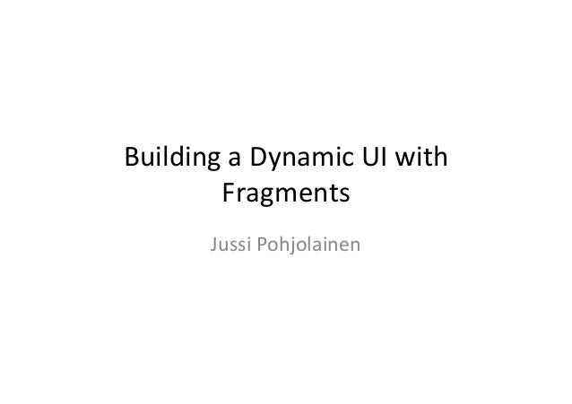 Building	   a	   Dynamic	   UI	   with	    Fragments	    Jussi	   Pohjolainen