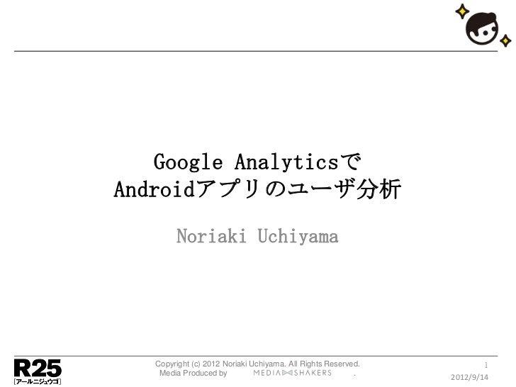 Google AnalyticsでAndroidアプリのユーザ分析       Noriaki Uchiyama  Copyright (c) 2012 Noriaki Uchiyama. All Rights Reserved.       ...