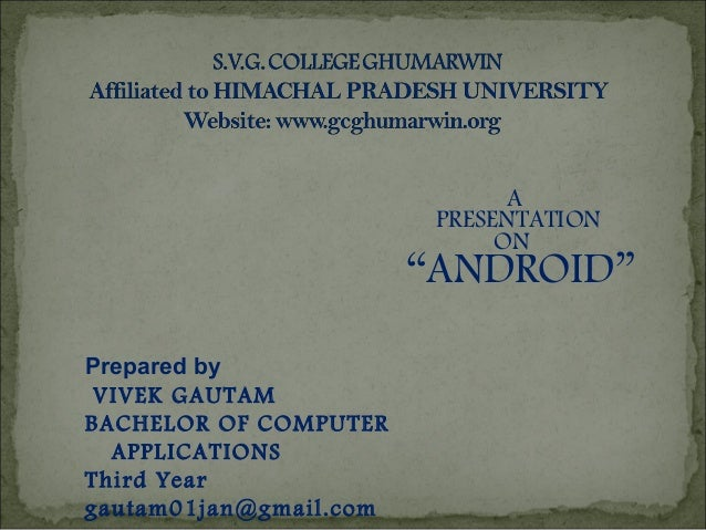"Prepared by VIVEK GAUTAM BACHELOR OF COMPUTER APPLICATIONS Third Year gautam01jan@gmail.com A PRESENTATION ON ""ANDROID"""