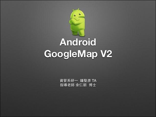 Android GoogleMap V2 資管系研⼀一 鍾聖彥 TA 指導⽼老師 余仁朋 博⼠士