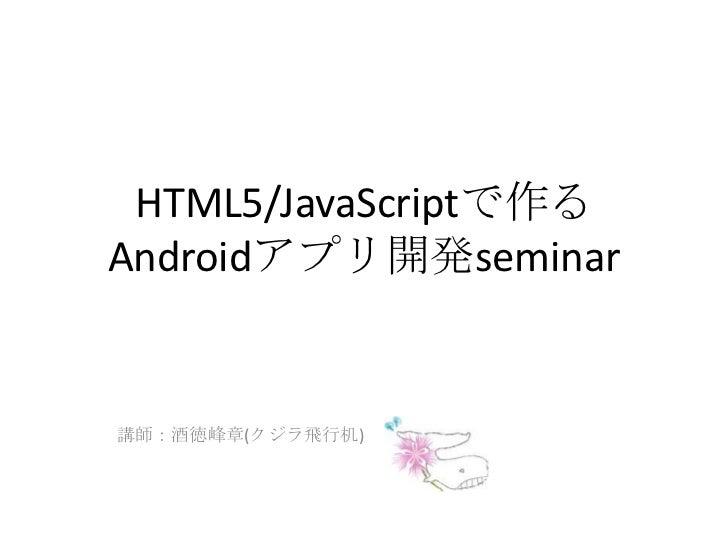 HTML5/JavaScriptで作るAndroidアプリ開発seminar<br />講師:酒徳峰章(クジラ飛行机)<br />