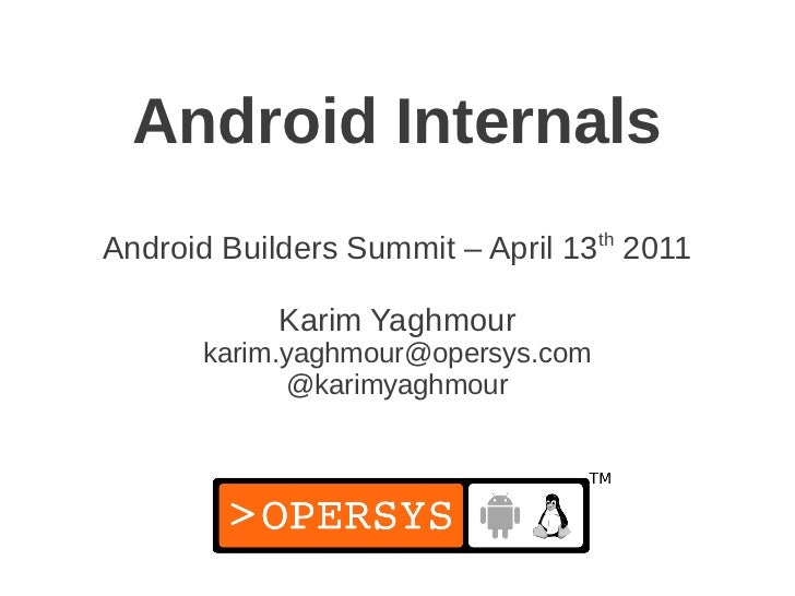 Android InternalsAndroid Builders Summit – April 13th 2011            Karim Yaghmour      karim.yaghmour@opersys.com      ...