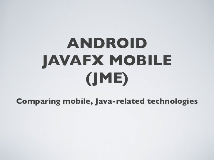 ANDROID       JAVAFX MOBILE           (JME) Comparing mobile, Java-related technologies