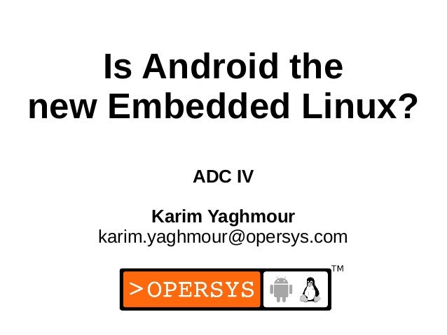 1 Is Android the new Embedded Linux? ADC IV Karim Yaghmour karim.yaghmour@opersys.com