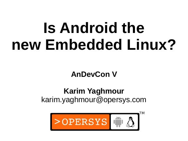 1 Is Android the new Embedded Linux? AnDevCon V Karim Yaghmour karim.yaghmour@opersys.com