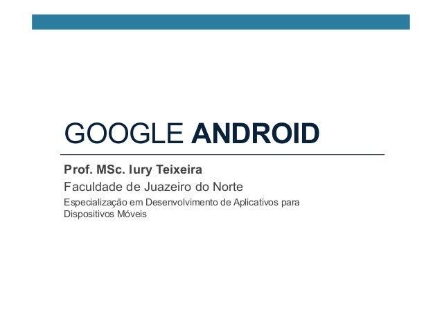 GOOGLE ANDROID Prof. MSc. Iury Teixeira Faculdade de Juazeiro do Norte Especialização em Desenvolvimento de Aplicativos pa...
