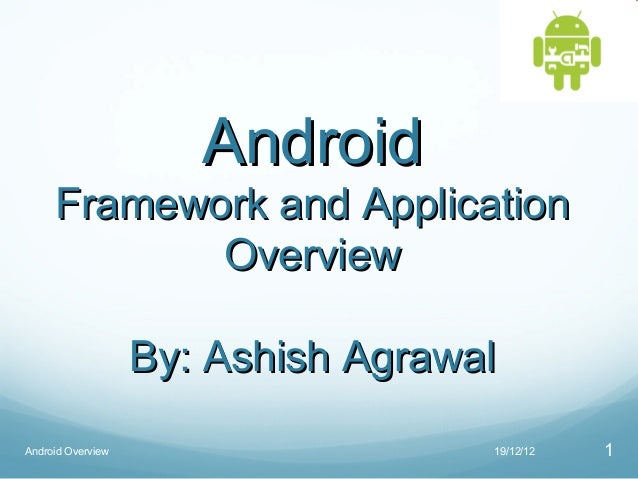 Android     Framework and Application            Overview                   By: Ashish AgrawalAndroid Overview            ...
