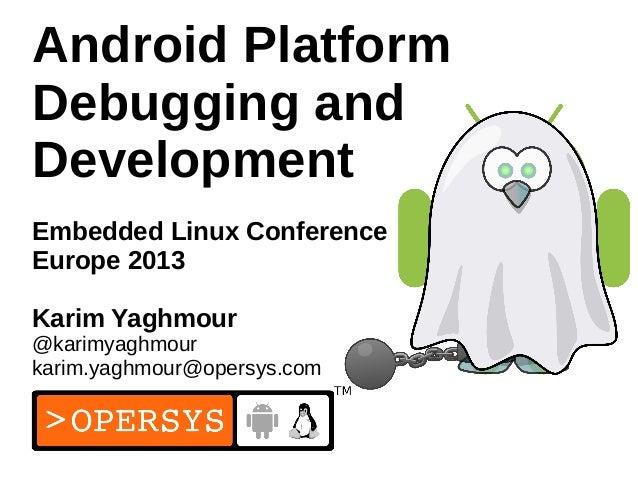 1 Android Platform Debugging and Development Embedded Linux Conference Europe 2013 Karim Yaghmour @karimyaghmour karim.yag...