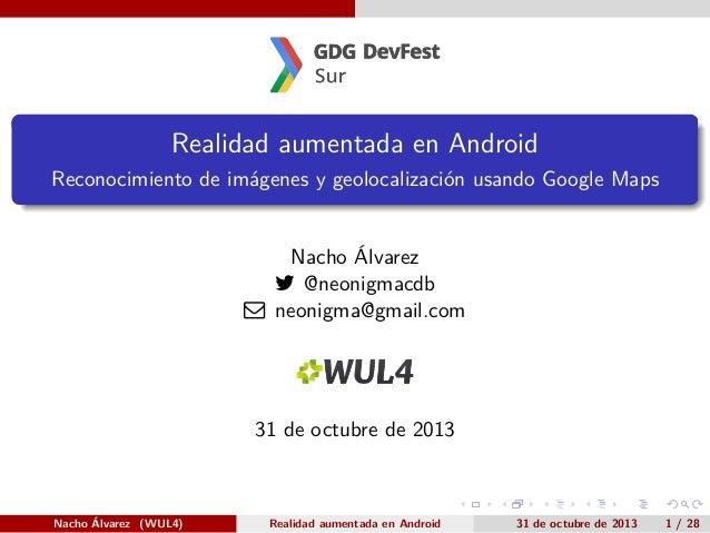 .  Realidad aumentada en Android .  Reconocimiento de imágenes y geolocalización usando Google Maps  Nacho Álvarez  @neon...