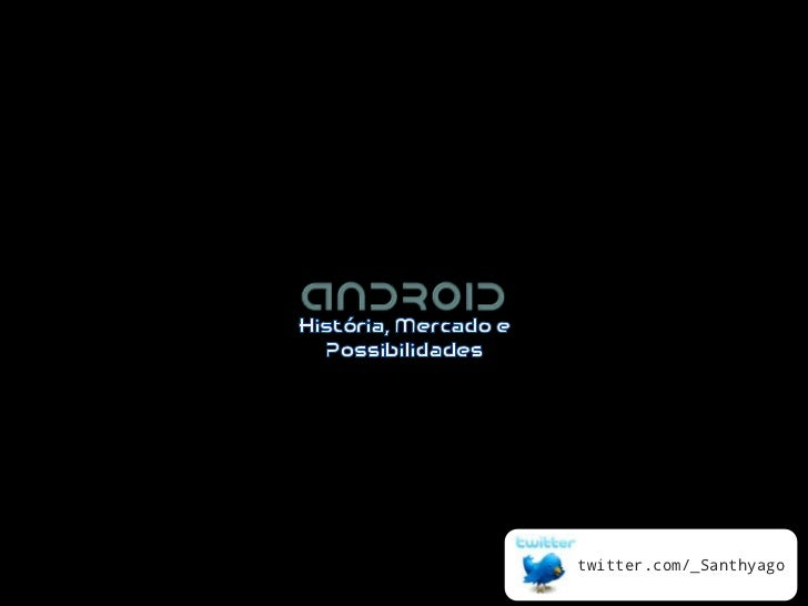 Android: História, Mercado e Possibilidades (#TDC2011 - Floripa)
