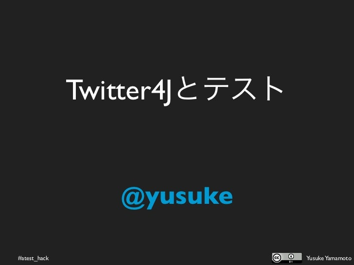 Twitter4Jとテスト                 @yusuke#atest_hack                   Yusuke Yamamoto