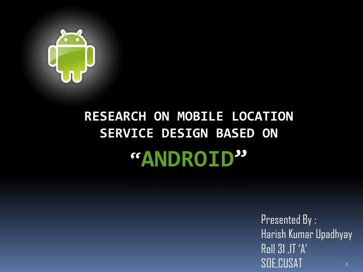 """RESEARCH ON MOBILE LOCATION  SERVICE DESIGN BASED ON     """"ANDROID""""                      Presented By :                    ..."""