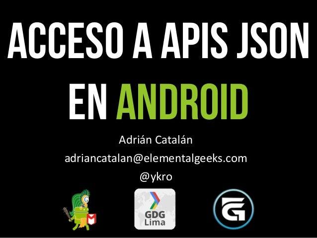 Acceso a APIs JSON   en Android Adrián Catalán   adriancatalan@elementalgeeks.com                  @ykro