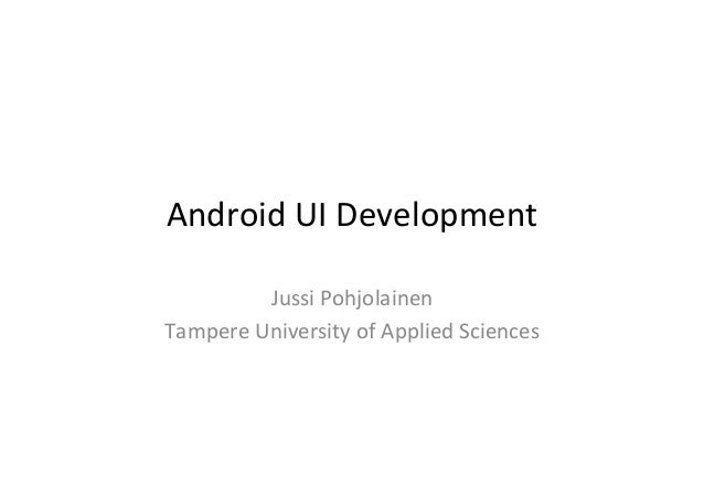 Android	   UI	   Development	    Jussi	   Pohjolainen	    Tampere	   University	   of	   Applied	   Sciences