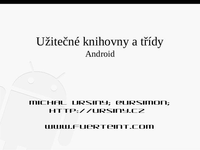 Užitečné knihovny a třídy Android  Michal Ursiny; @ursimon; http://ursiny.cz www.fuerteint.com