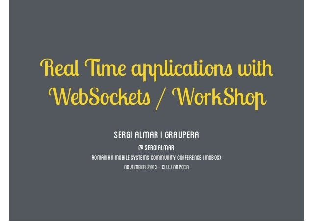 Real Time applications with WebSockets / WorkShop Sergi Almar i graupera @sergialmar  Romanian mobile systems community co...