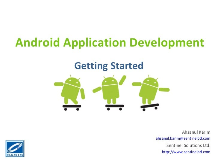 Android Application Development Getting Started Ahsanul Karim [email_address] Sentinel Solutions Ltd. http://www.sentinelb...