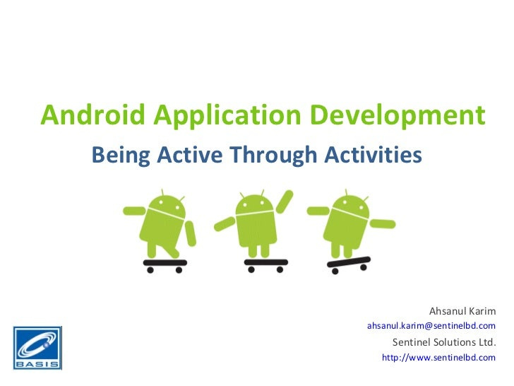 Android Application Development Being Active Through Activities Ahsanul Karim [email_address] Sentinel Solutions Ltd. http...