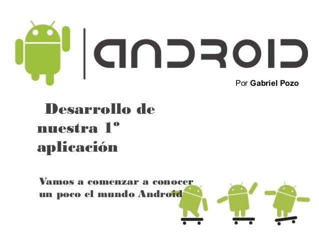 Desarrollo de nuestra 1º aplicación Por Gabriel Pozo Vamos a comenzar a conocer un poco el mundo Android