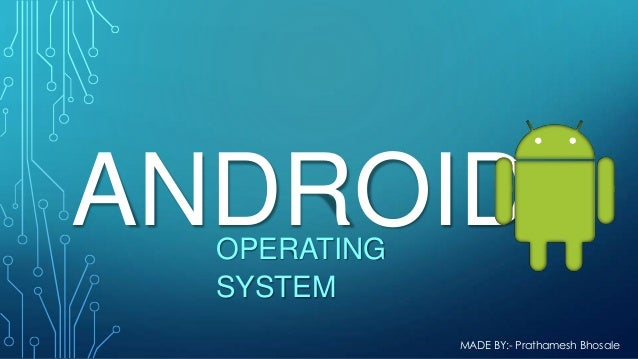 ANDROID OPERATING SYSTEM  MADE BY:- Prathamesh Bhosale