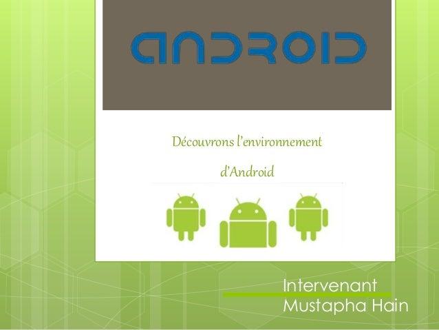 Découvrons l'environnement d'Android Intervenant Mustapha Hain