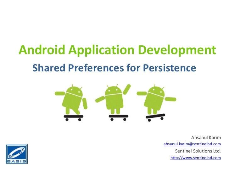 Android Application Development<br />Shared Preferences for Persistence<br />Ahsanul Karim<br />ahsanul.karim@sentinelbd.c...