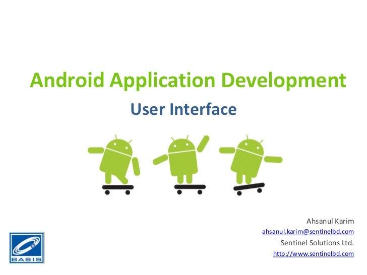 Android Application Development<br />User Interface<br />Ahsanul Karim<br />ahsanul.karim@sentinelbd.com<br />Sentinel Sol...