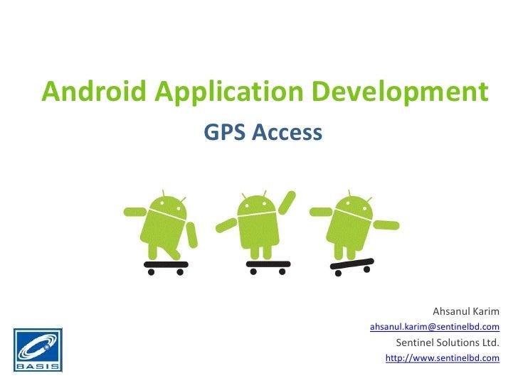 Android Application Development<br />GPS Access<br />Ahsanul Karim<br />ahsanul.karim@sentinelbd.com<br />Sentinel Solutio...