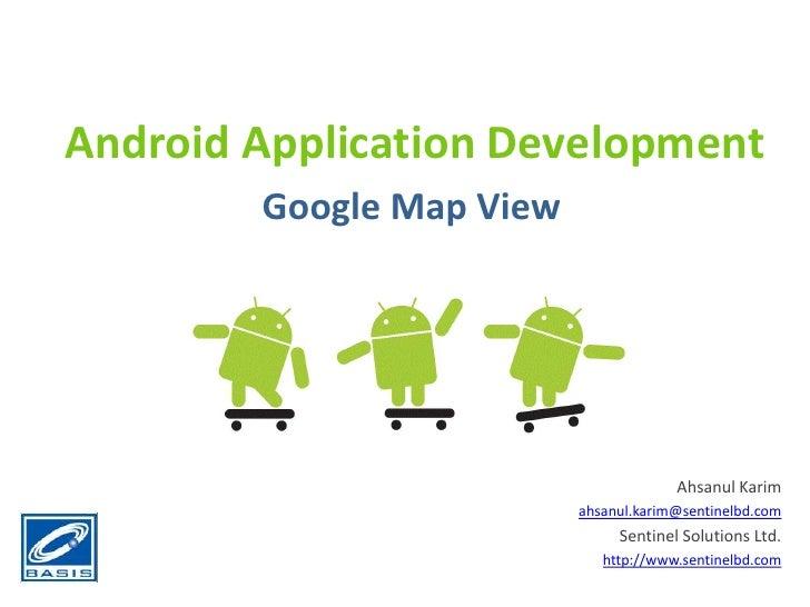 Android Application Development<br />Google Map View<br />Ahsanul Karim<br />ahsanul.karim@sentinelbd.com<br />Sentinel So...
