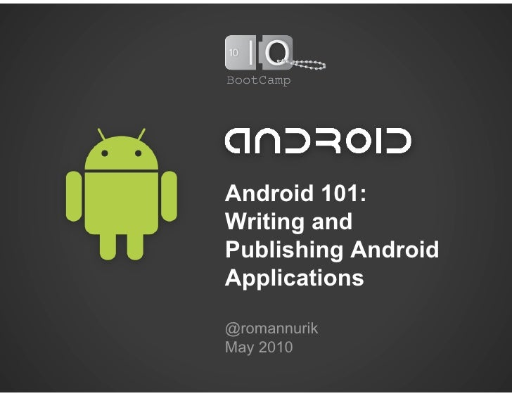 Android 101: Writing and Publishing Android Applications  @romannurik May 2010