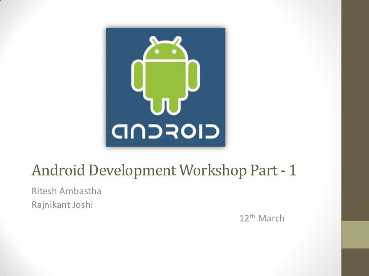 Android Development Workshop Part - 1Ritesh AmbasthaRajnikant Joshi                            12th March