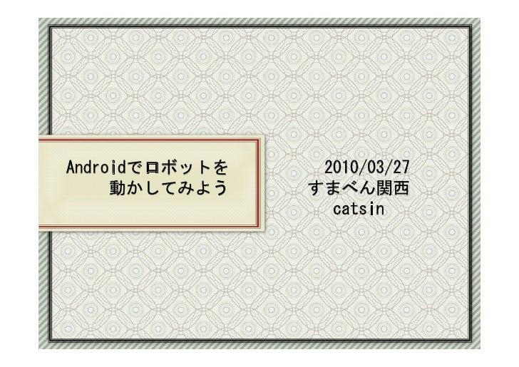 Androidでロボットを    2010/03/27      動かしてみよう    すまべん関西                   catsin     2010-3-29