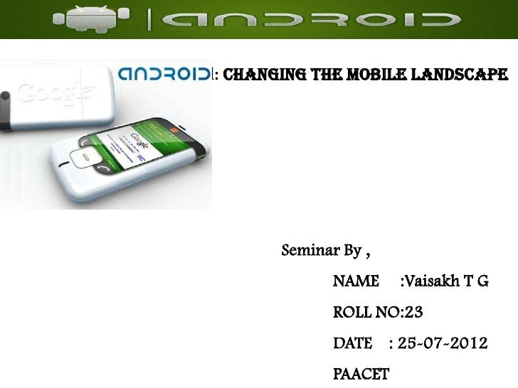 Android: Changing the Mobile Landscape              Seminar By ,                     NAME     :Vaisakh T G                ...
