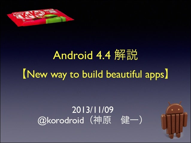 Android 4.4 解説	  【New way to build beautiful apps】 2013/11/09	  @korodroid(神原 健一)