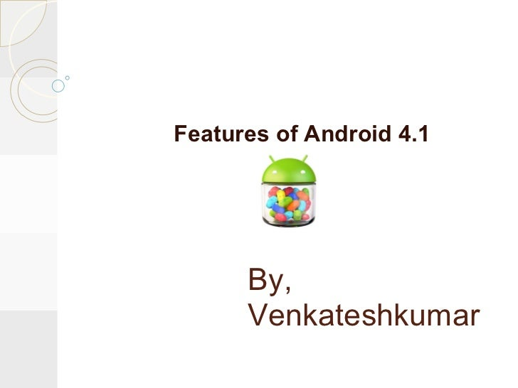 Features of Android 4.1      By,      Venkateshkumar