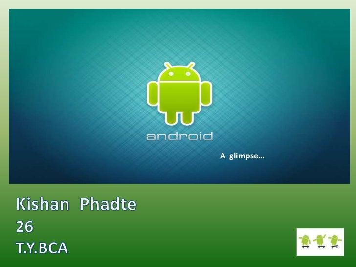 Android a glimpse by kishan phadte(BCA, Third Year undergraduate at  DM's College, Assagao Goa)