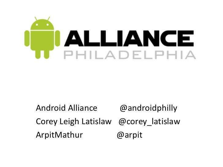 Android Alliance	        @androidphilly<br />Corey Leigh Latislaw   @corey_latislaw<br />ArpitMathur                @arpit...