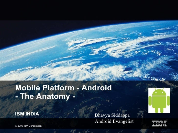 Mobile Platform - Android  - The Anatomy - IBM INDIA Bhavya Siddappa Android Evangelist