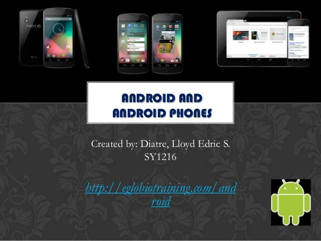 ANDROID AND      ANDROID PHONES Created by: Diatre, Lloyd Edric S.             SY1216http://eglobiotraining.com/and       ...