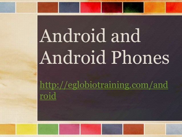 Android andAndroid Phoneshttp://eglobiotraining.com/android