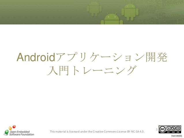 Androidアプリケーション開発 入門トレーニング  This material is licensed under the Creative Commons License BY-NC-SA 4.0.  1 Ver2.00(03)