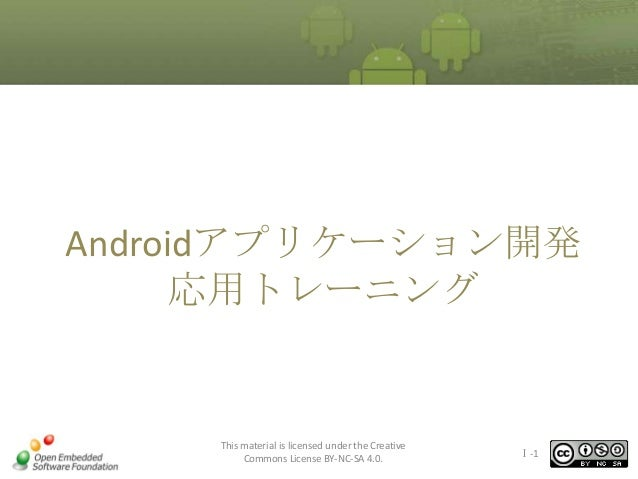 Androidアプリケーション開発 応用トレーニング  This material is licensed under the Creative Commons License BY-NC-SA 4.0.  Ⅰ-1