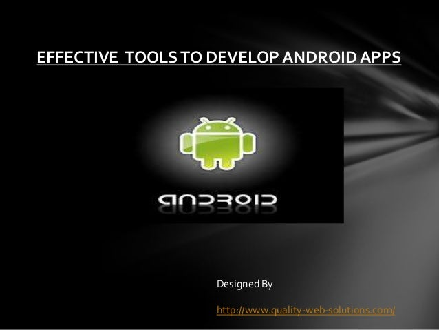 EFFECTIVE TOOLSTO DEVELOP ANDROID APPS Designed By http://www.quality-web-solutions.com/