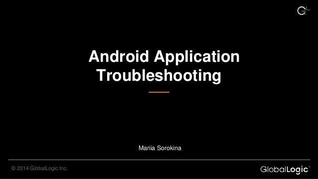 Android Application Troubleshooting © 2014 GlobalLogic Inc. Mariia Sorokina