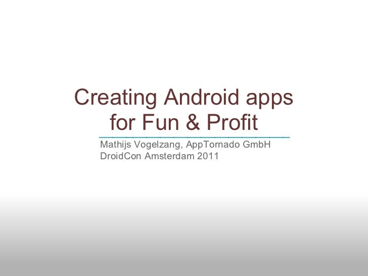 Creating Android apps    for Fun & Profit  ____________________________   Mathijs Vogelzang, AppTornado GmbH   DroidCon Am...