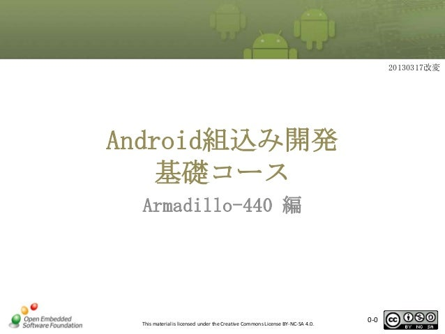 20130317改変  Android組込み開発 基礎コース Armadillo-440 編  This material is licensed under the Creative Commons License BY-NC-SA 4.0....