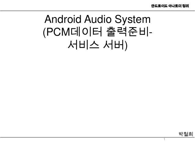 안드로이드 아나토미 정리Android Audio System(PCM데이터 출력준비-    서비스 서버)                            박철희                       1