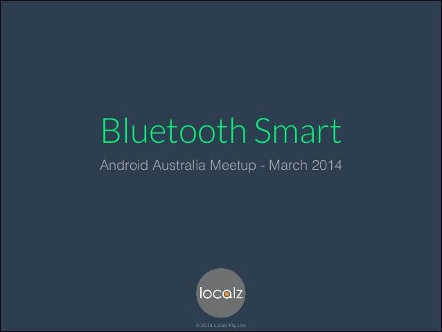 Bluetooth Smart Android Australia Meetup - March 2014 © 2014 Localz Pty. Ltd.