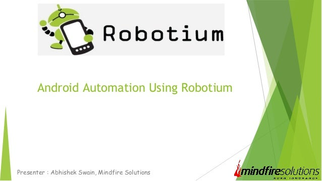 Android Automation Using Robotium Presenter : Abhishek Swain, Mindfire Solutions